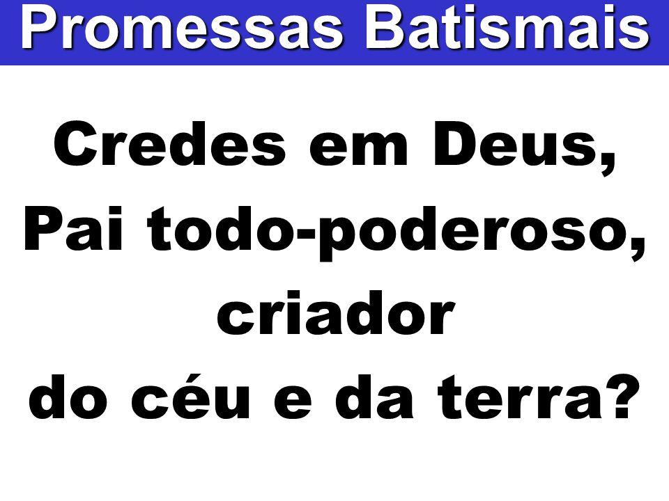 Credes em Deus, Pai todo-poderoso, criador do céu e da terra? Promessas Batismais