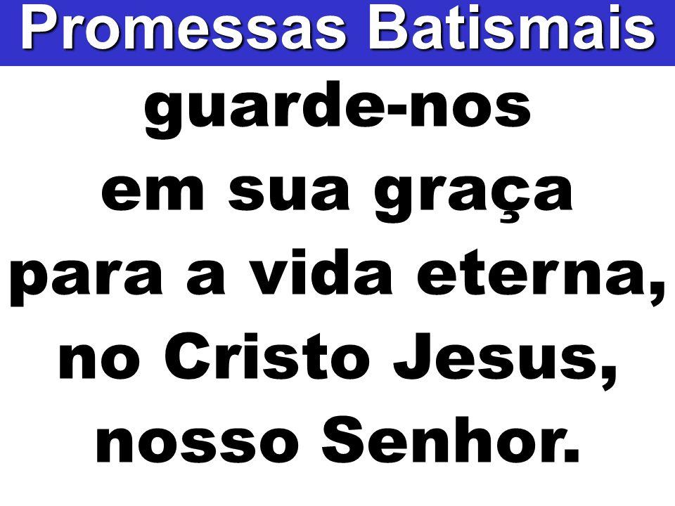 guarde-nos em sua graça para a vida eterna, no Cristo Jesus, nosso Senhor. Promessas Batismais