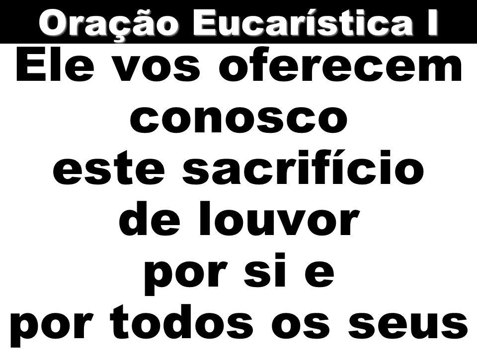 Ele vos oferecem conosco este sacrifício de louvor por si e por todos os seus Oração Eucarística I