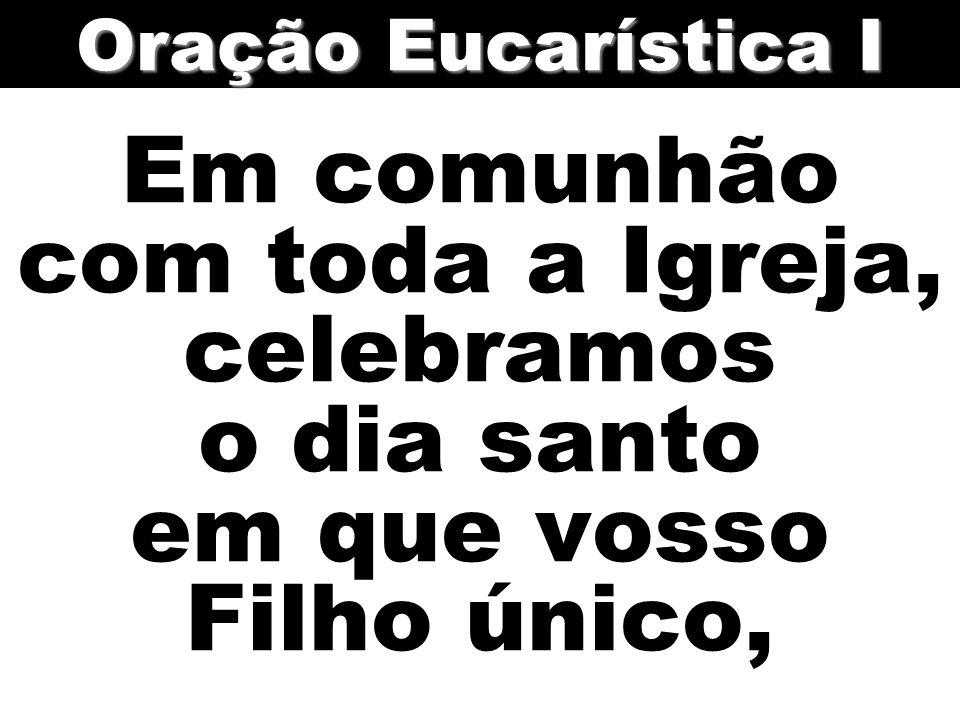 Em comunhão com toda a Igreja, celebramos o dia santo em que vosso Filho único, Oração Eucarística I