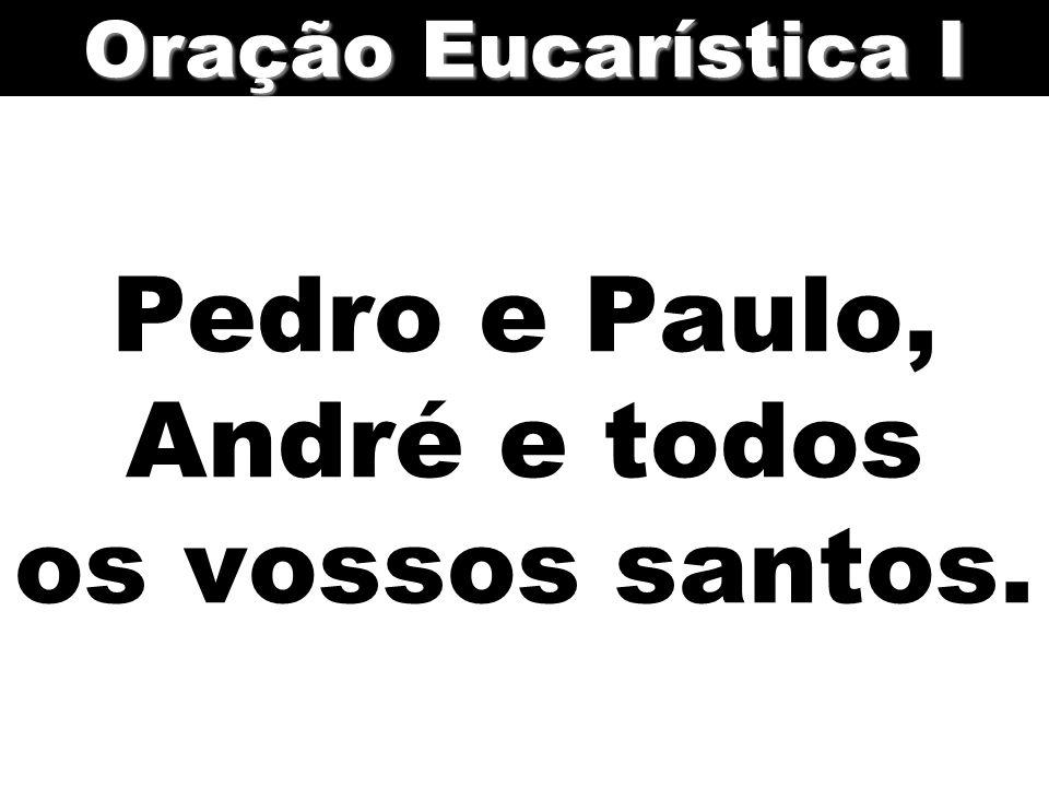 Pedro e Paulo, André e todos os vossos santos. Oração Eucarística I
