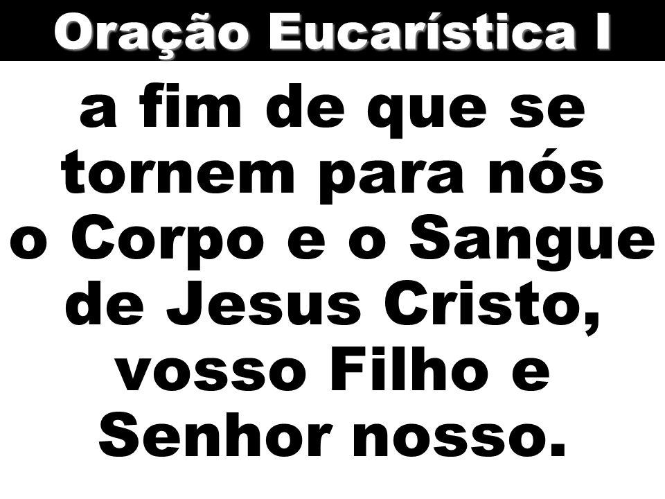 a fim de que se tornem para nós o Corpo e o Sangue de Jesus Cristo, vosso Filho e Senhor nosso. Oração Eucarística I