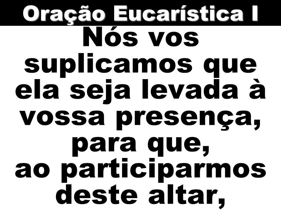 Nós vos suplicamos que ela seja levada à vossa presença, para que, ao participarmos deste altar, Oração Eucarística I