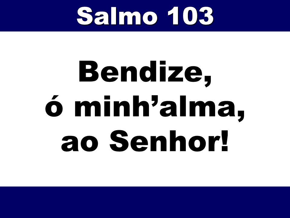 Bendize, ó minhalma, ao Senhor! Salmo 103