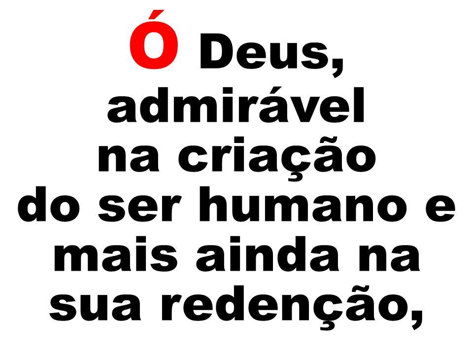 Ó Deus, admirável na criação do ser humano e mais ainda na sua redenção,