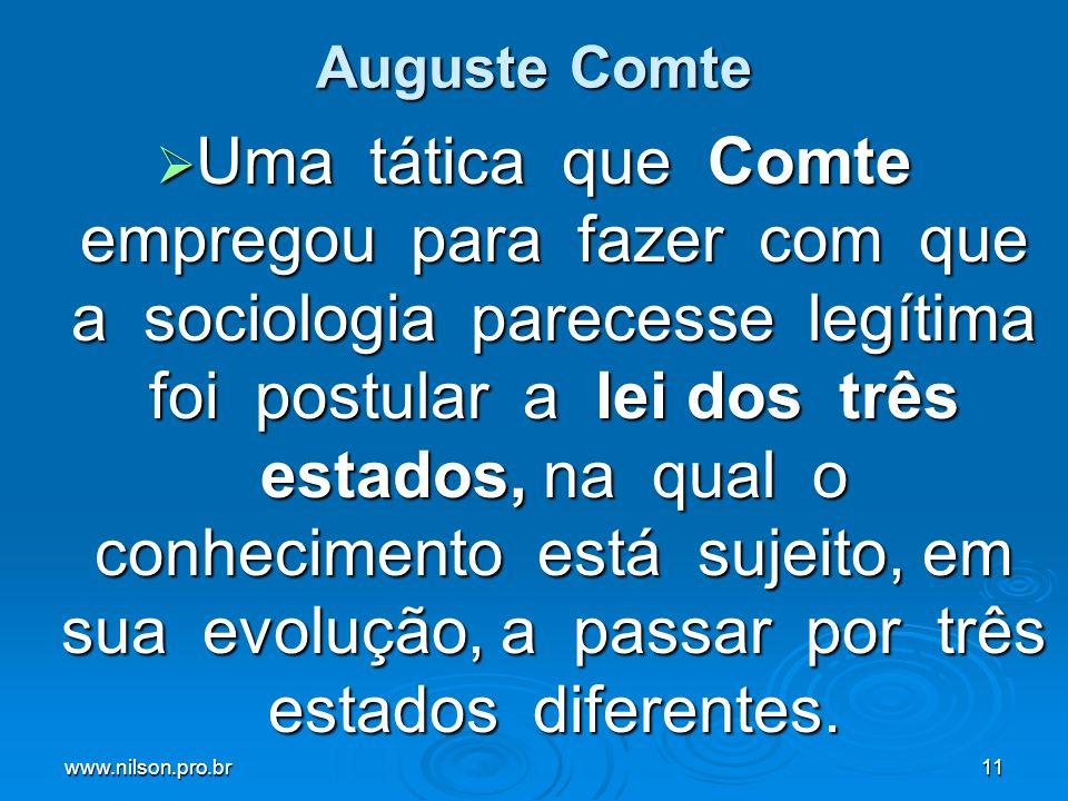 www.nilson.pro.br11 Auguste Comte Uma tática que Comte empregou para fazer com que a sociologia parecesse legítima foi postular a lei dos três estados