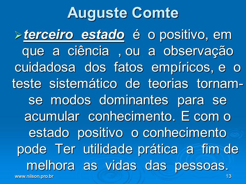 www.nilson.pro.br13 Auguste Comte terceiro estado é o positivo, em que a ciência, ou a observação cuidadosa dos fatos empíricos, e o teste sistemático de teorias tornam- se modos dominantes para se acumular conhecimento.