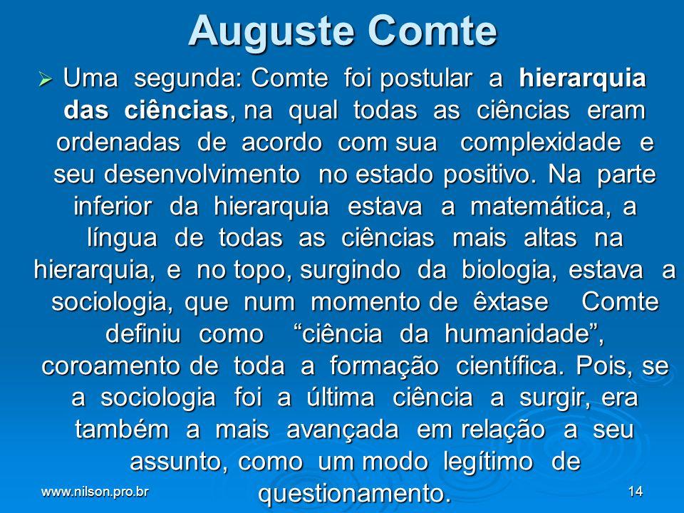 www.nilson.pro.br14 Auguste Comte Uma segunda: Comte foi postular a hierarquia das ciências, na qual todas as ciências eram ordenadas de acordo com sua complexidade e seu desenvolvimento no estado positivo.