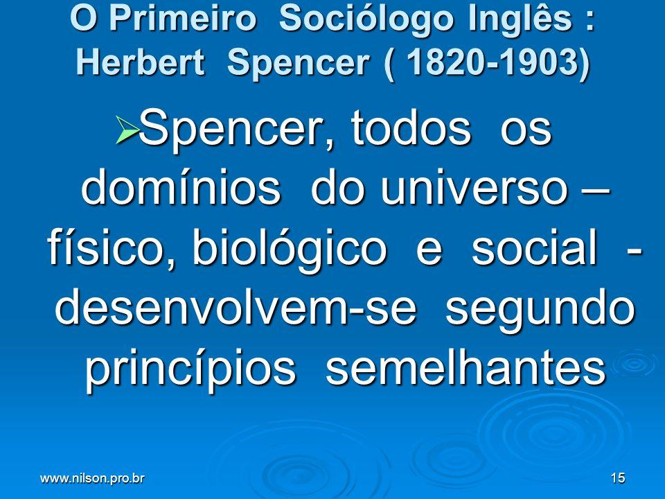 www.nilson.pro.br15 O Primeiro Sociólogo Inglês : Herbert Spencer ( 1820-1903) Spencer, todos os domínios do universo – físico, biológico e social - desenvolvem-se segundo princípios semelhantes Spencer, todos os domínios do universo – físico, biológico e social - desenvolvem-se segundo princípios semelhantes