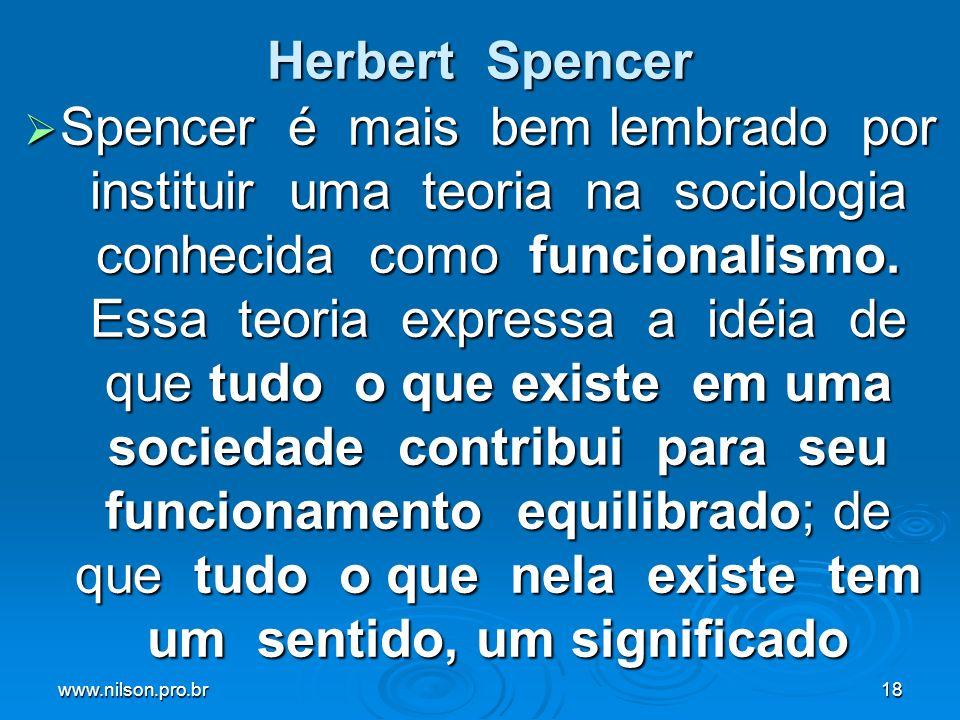 www.nilson.pro.br18 Herbert Spencer Spencer é mais bem lembrado por instituir uma teoria na sociologia conhecida como funcionalismo. Essa teoria expre