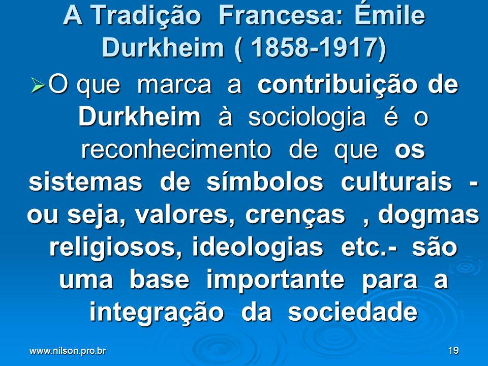 www.nilson.pro.br19 A Tradição Francesa: Émile Durkheim ( 1858-1917) O que marca a contribuição de Durkheim à sociologia é o reconhecimento de que os
