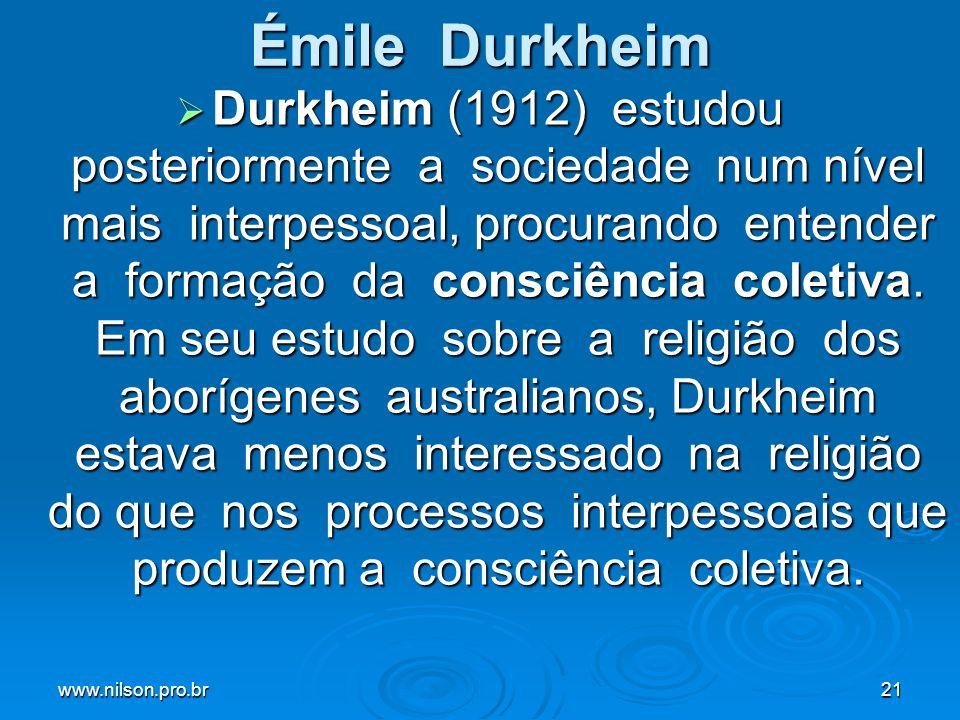 www.nilson.pro.br21 Émile Durkheim Durkheim (1912) estudou posteriormente a sociedade num nível mais interpessoal, procurando entender a formação da consciência coletiva.