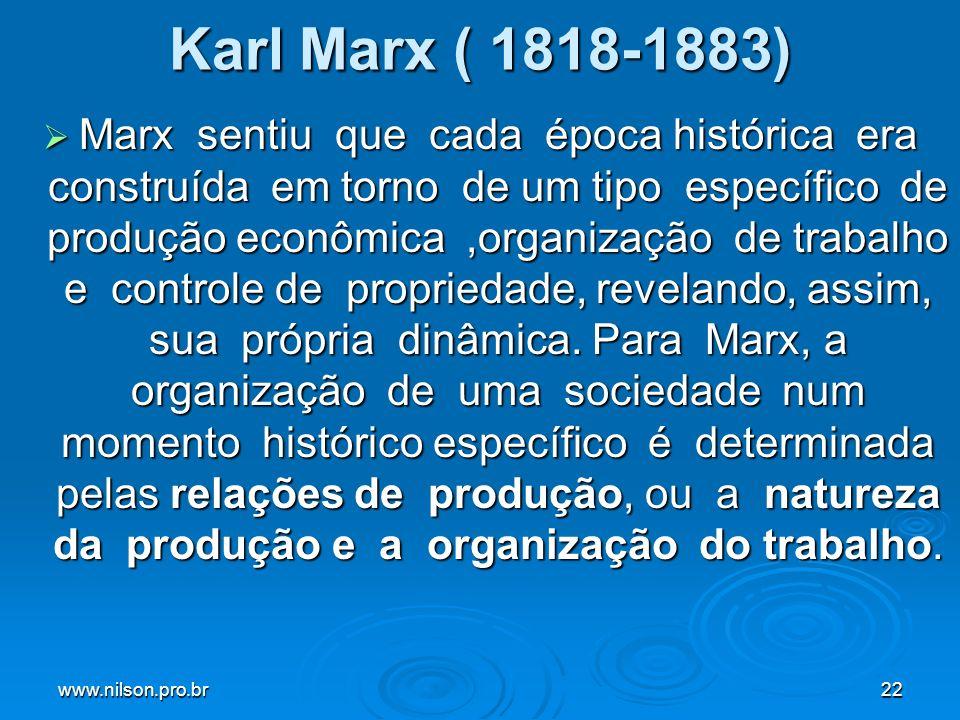 www.nilson.pro.br22 Karl Marx ( 1818-1883) Marx sentiu que cada época histórica era construída em torno de um tipo específico de produção econômica,organização de trabalho e controle de propriedade, revelando, assim, sua própria dinâmica.