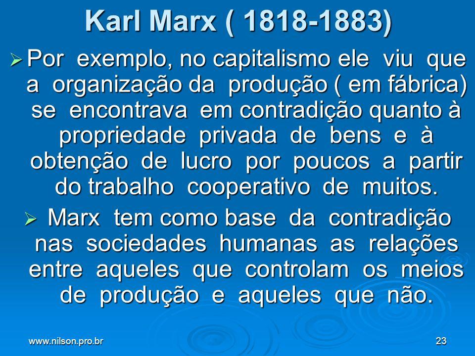 www.nilson.pro.br23 Karl Marx ( 1818-1883) Por exemplo, no capitalismo ele viu que a organização da produção ( em fábrica) se encontrava em contradição quanto à propriedade privada de bens e à obtenção de lucro por poucos a partir do trabalho cooperativo de muitos.