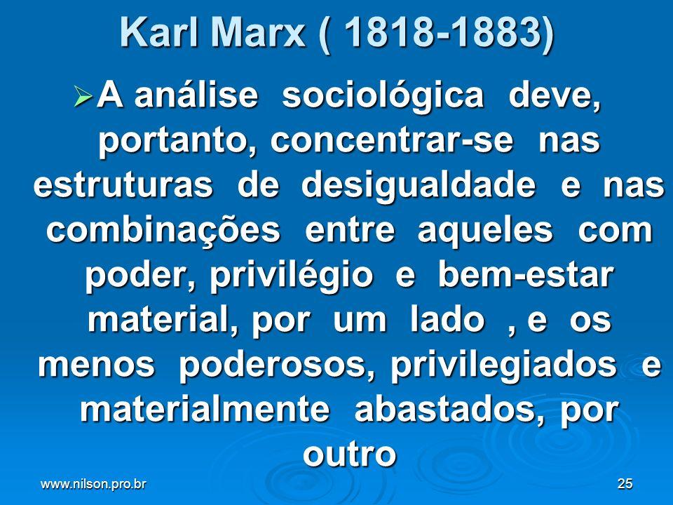 www.nilson.pro.br25 Karl Marx ( 1818-1883) A análise sociológica deve, portanto, concentrar-se nas estruturas de desigualdade e nas combinações entre aqueles com poder, privilégio e bem-estar material, por um lado, e os menos poderosos, privilegiados e materialmente abastados, por outro A análise sociológica deve, portanto, concentrar-se nas estruturas de desigualdade e nas combinações entre aqueles com poder, privilégio e bem-estar material, por um lado, e os menos poderosos, privilegiados e materialmente abastados, por outro