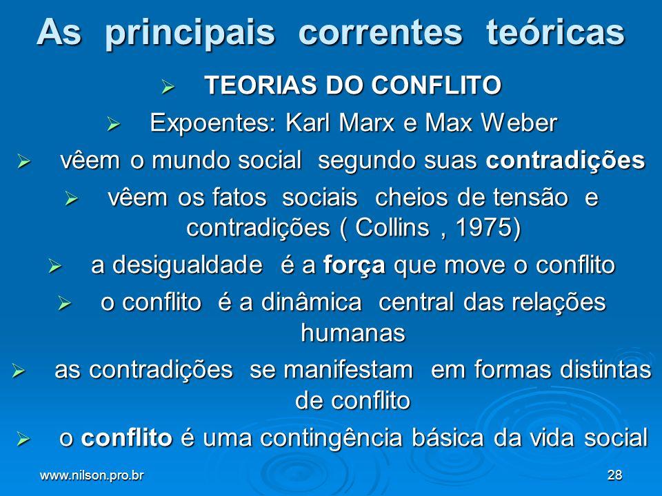www.nilson.pro.br28 As principais correntes teóricas TEORIAS DO CONFLITO TEORIAS DO CONFLITO Expoentes: Karl Marx e Max Weber Expoentes: Karl Marx e Max Weber vêem o mundo social segundo suas contradições vêem o mundo social segundo suas contradições vêem os fatos sociais cheios de tensão e contradições ( Collins, 1975) vêem os fatos sociais cheios de tensão e contradições ( Collins, 1975) a desigualdade é a força que move o conflito a desigualdade é a força que move o conflito o conflito é a dinâmica central das relações humanas o conflito é a dinâmica central das relações humanas as contradições se manifestam em formas distintas de conflito as contradições se manifestam em formas distintas de conflito o conflito é uma contingência básica da vida social o conflito é uma contingência básica da vida social