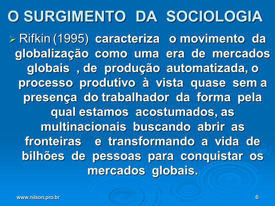 www.nilson.pro.br6 O SURGIMENTO DA SOCIOLOGIA Rifkin (1995) caracteriza o movimento da globalização como uma era de mercados globais, de produção automatizada, o processo produtivo à vista quase sem a presença do trabalhador da forma pela qual estamos acostumados, as multinacionais buscando abrir as fronteiras e transformando a vida de bilhões de pessoas para conquistar os mercados globais.