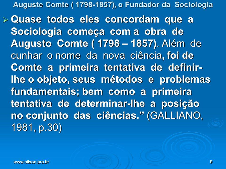 www.nilson.pro.br9 Auguste Comte ( 1798-1857), o Fundador da Sociologia Quase todos eles concordam que a Sociologia começa com a obra de Augusto Comte