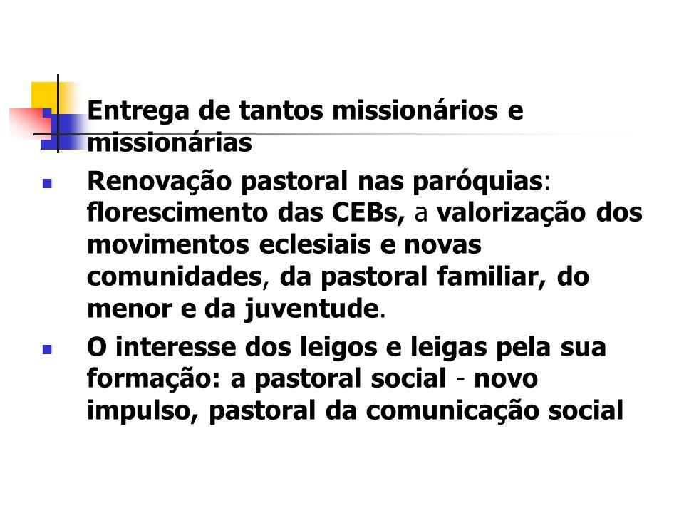 Entrega de tantos missionários e missionárias Renovação pastoral nas paróquias: florescimento das CEBs, a valorização dos movimentos eclesiais e novas comunidades, da pastoral familiar, do menor e da juventude.