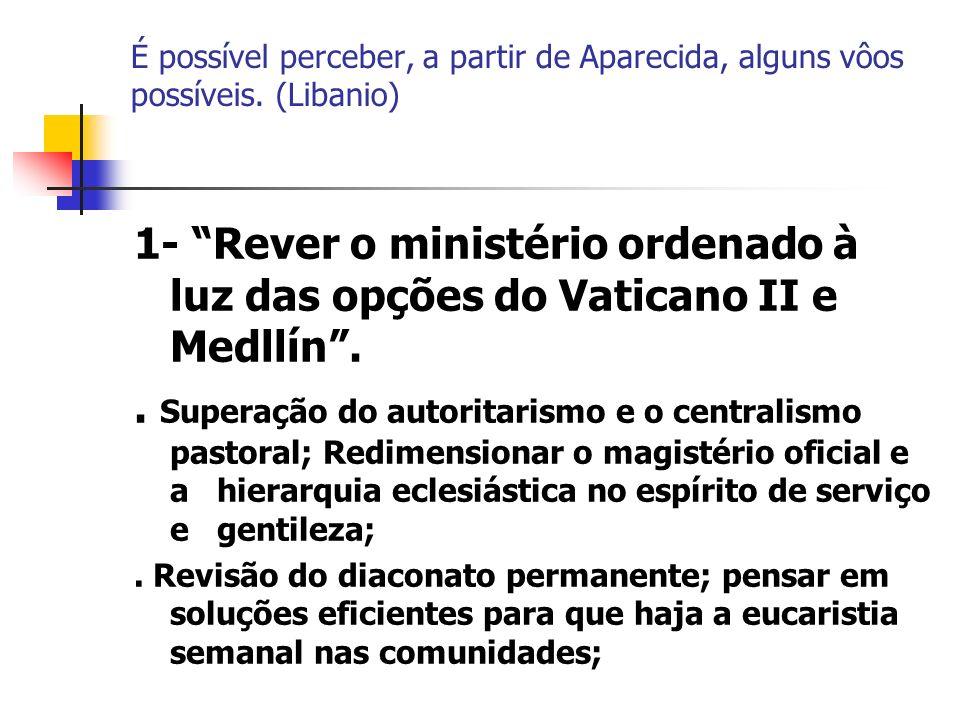 É possível perceber, a partir de Aparecida, alguns vôos possíveis. (Libanio) 1- Rever o ministério ordenado à luz das opções do Vaticano II e Medllín.