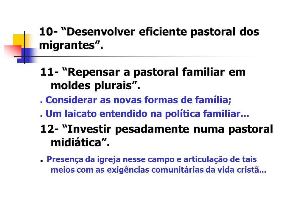 10- Desenvolver eficiente pastoral dos migrantes. 11- Repensar a pastoral familiar em moldes plurais.. Considerar as novas formas de família;. Um laic