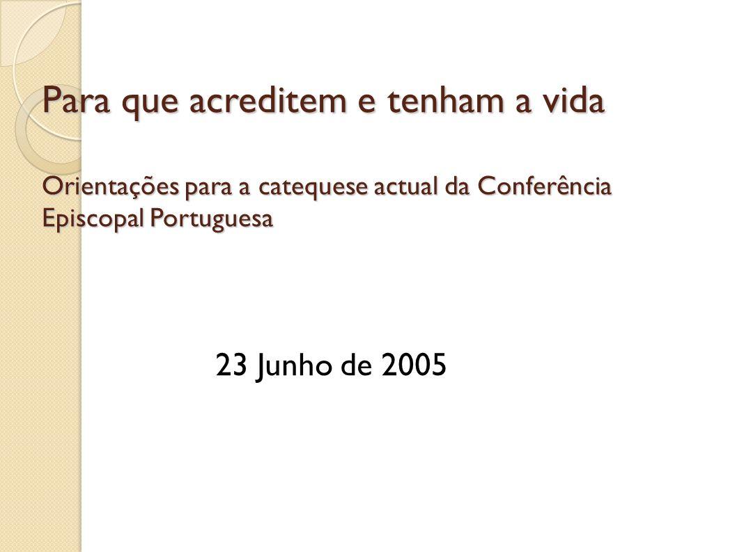 Para que acreditem e tenham a vida Orientações para a catequese actual da Conferência Episcopal Portuguesa 23 Junho de 2005