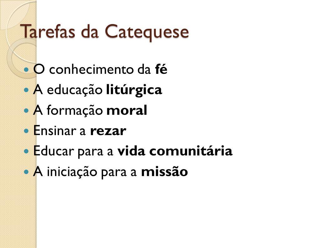 Tarefas da Catequese O conhecimento da fé A educação litúrgica A formação moral Ensinar a rezar Educar para a vida comunitária A iniciação para a miss
