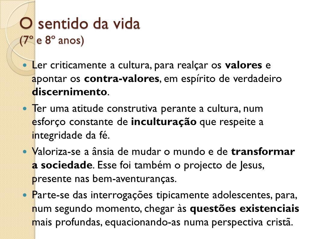 O sentido da vida (7º e 8º anos) O sentido da vida (7º e 8º anos) Ler criticamente a cultura, para realçar os valores e apontar os contra-valores, em