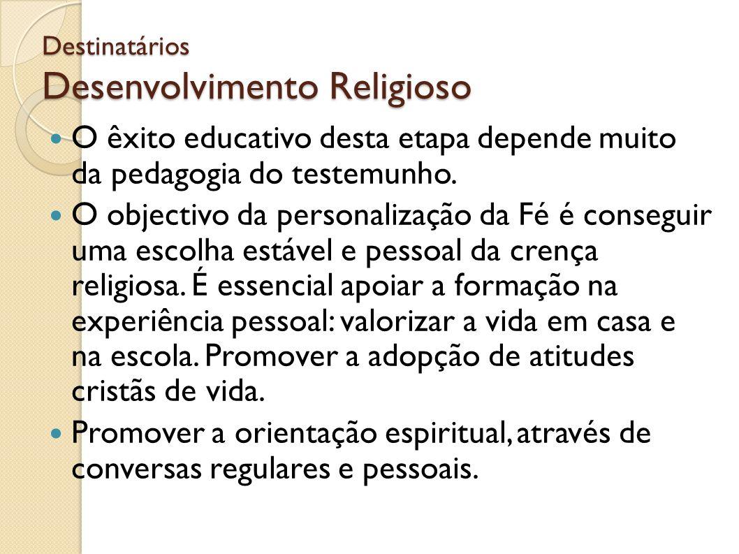 Destinatários Desenvolvimento Religioso O êxito educativo desta etapa depende muito da pedagogia do testemunho. O objectivo da personalização da Fé é