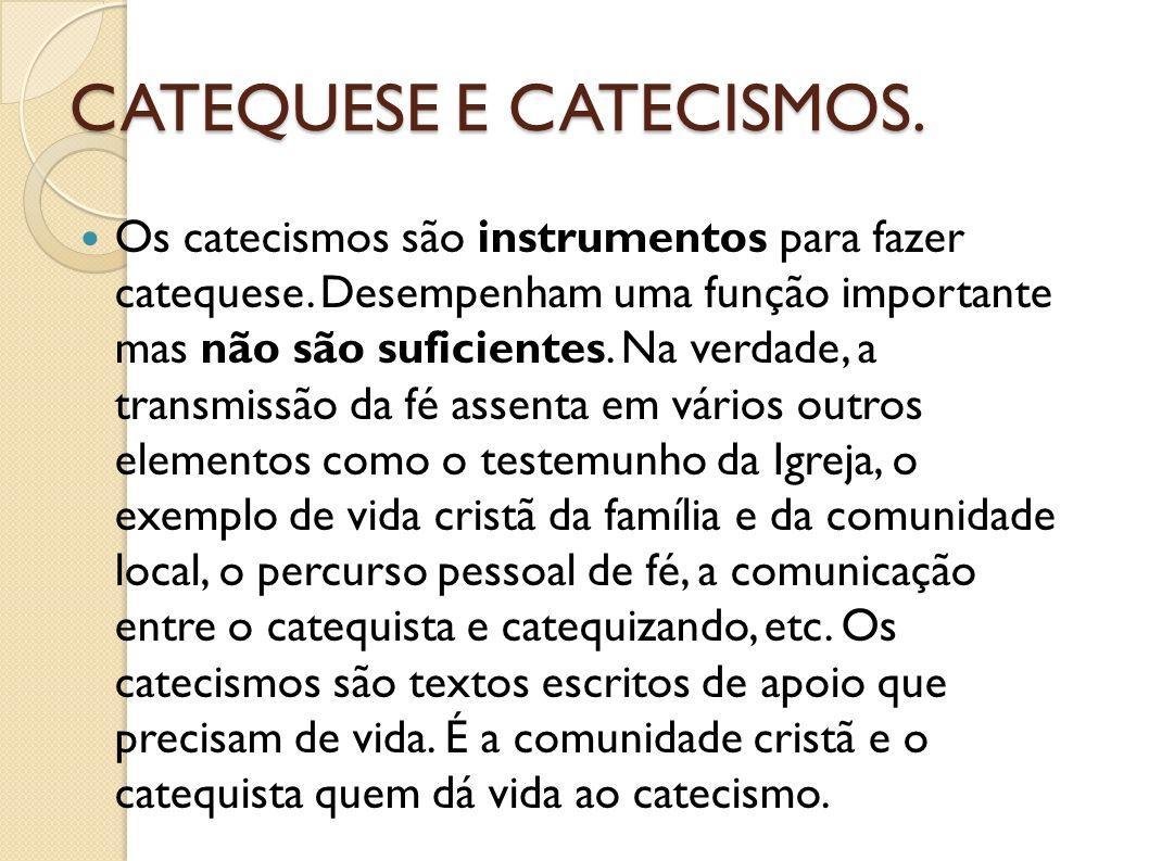 CATEQUESE E CATECISMOS. Os catecismos são instrumentos para fazer catequese. Desempenham uma função importante mas não são suficientes. Na verdade, a