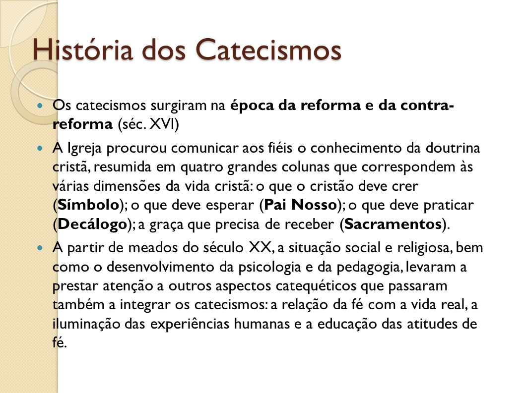 História dos Catecismos Os catecismos surgiram na época da reforma e da contra- reforma (séc. XVI) A Igreja procurou comunicar aos fiéis o conheciment