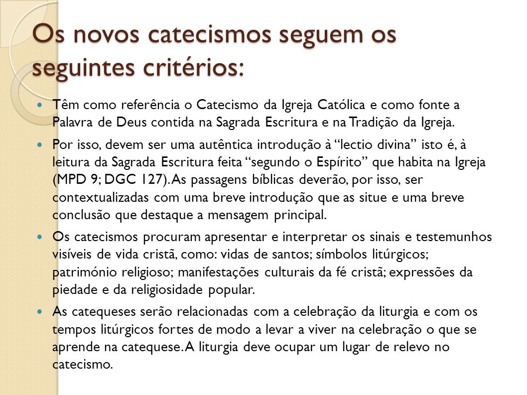 Os novos catecismos seguem os seguintes critérios: Têm como referência o Catecismo da Igreja Católica e como fonte a Palavra de Deus contida na Sagrad