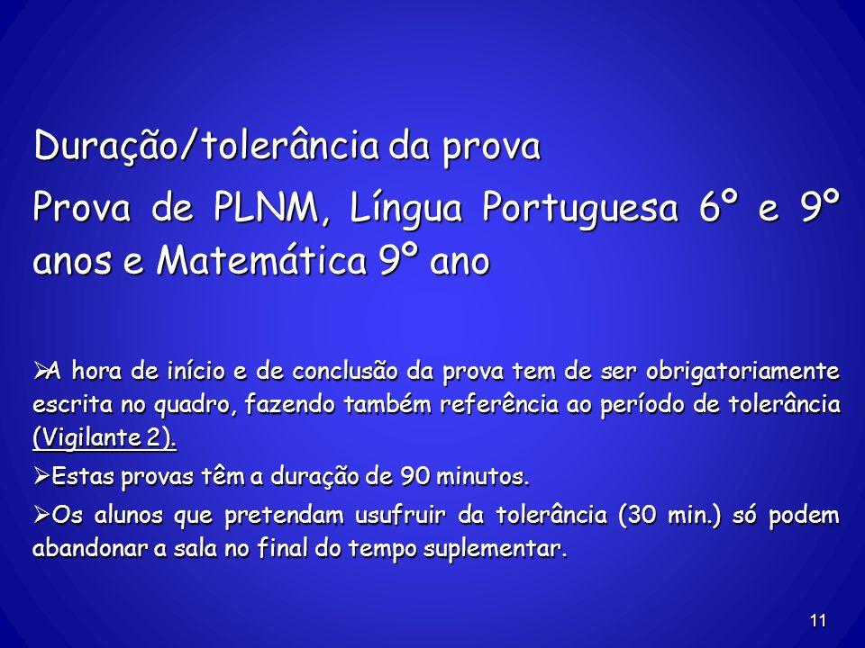 11 Duração/tolerância da prova Prova de PLNM, Língua Portuguesa 6º e 9º anos e Matemática 9º ano A hora de início e de conclusão da prova tem de ser o