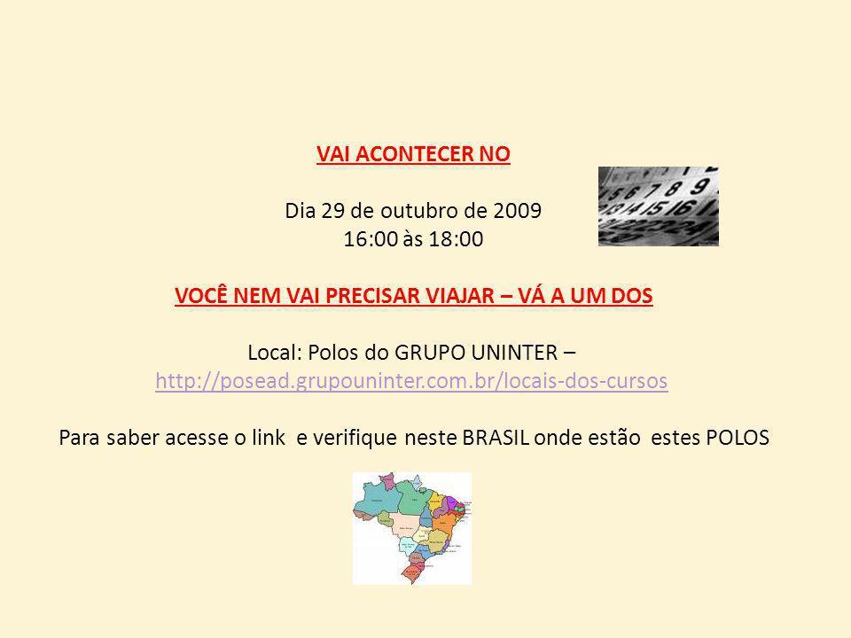 VAI ACONTECER NO Dia 29 de outubro de 2009 16:00 às 18:00 VOCÊ NEM VAI PRECISAR VIAJAR – VÁ A UM DOS Local: Polos do GRUPO UNINTER – http://posead.gru