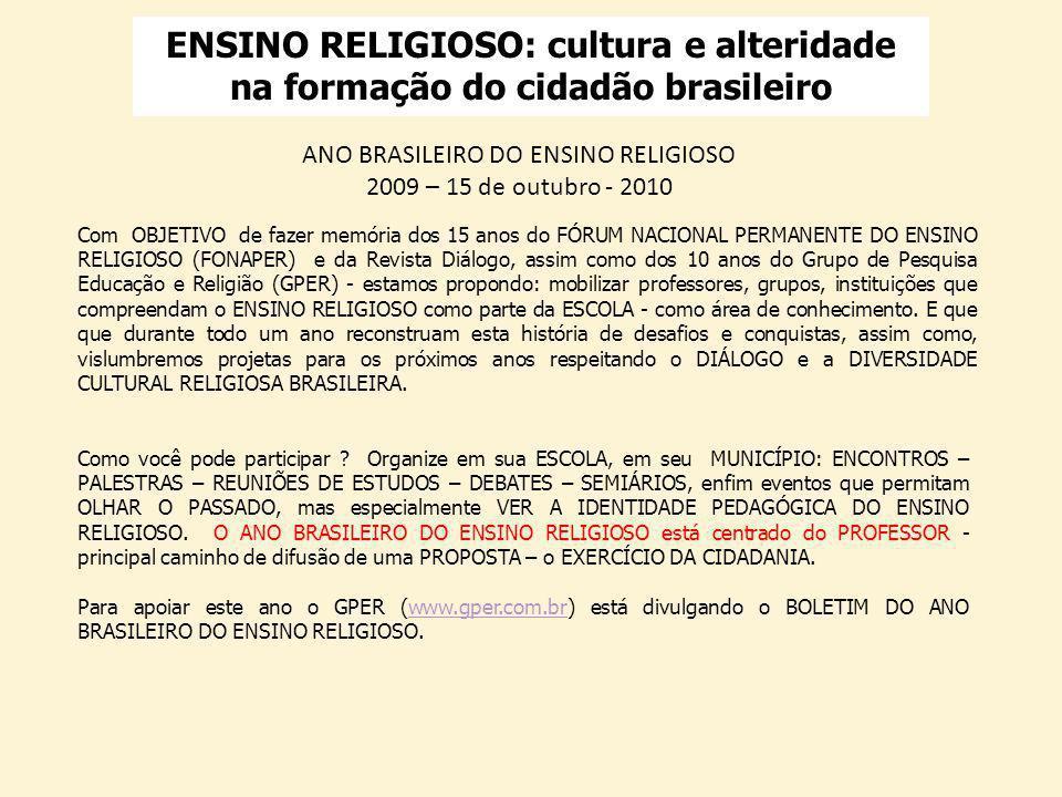 ENSINO RELIGIOSO: cultura e alteridade na formação do cidadão brasileiro ANO BRASILEIRO DO ENSINO RELIGIOSO 2009 – 15 de outubro - 2010 Com OBJETIVO de fazer memória dos 15 anos do FÓRUM NACIONAL PERMANENTE DO ENSINO RELIGIOSO (FONAPER) e da Revista Diálogo, assim como dos 10 anos do Grupo de Pesquisa Educação e Religião (GPER) - estamos propondo: mobilizar professores, grupos, instituições que compreendam o ENSINO RELIGIOSO como parte da ESCOLA - como área de conhecimento.