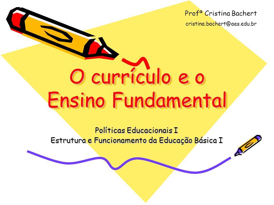 O currículo e o Ensino Fundamental Políticas Educacionais I Estrutura e Funcionamento da Educação Básica I Profª Cristina Bachert cristina.bachert@aes.edu.br