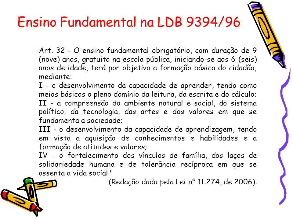 Ensino Fundamental na LDB 9394/96 Art. 32 - O ensino fundamental obrigatório, com duração de 9 (nove) anos, gratuito na escola pública, iniciando-se a