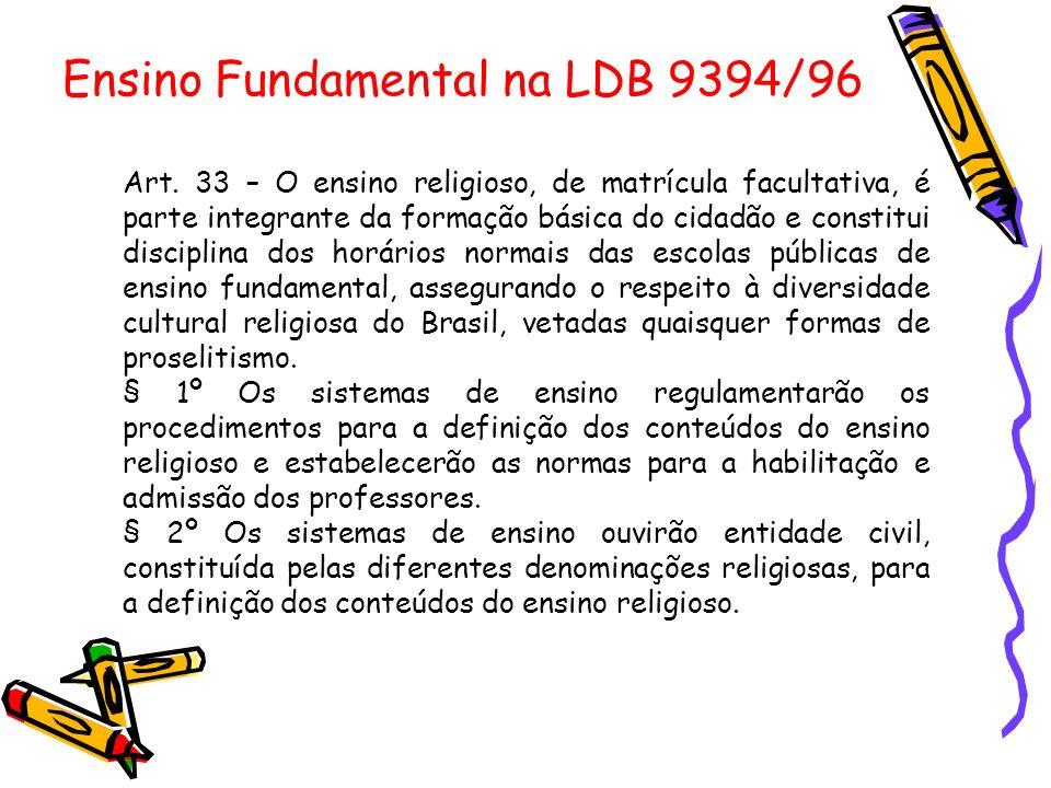Ensino Fundamental na LDB 9394/96 Art. 33 – O ensino religioso, de matrícula facultativa, é parte integrante da formação básica do cidadão e constitui