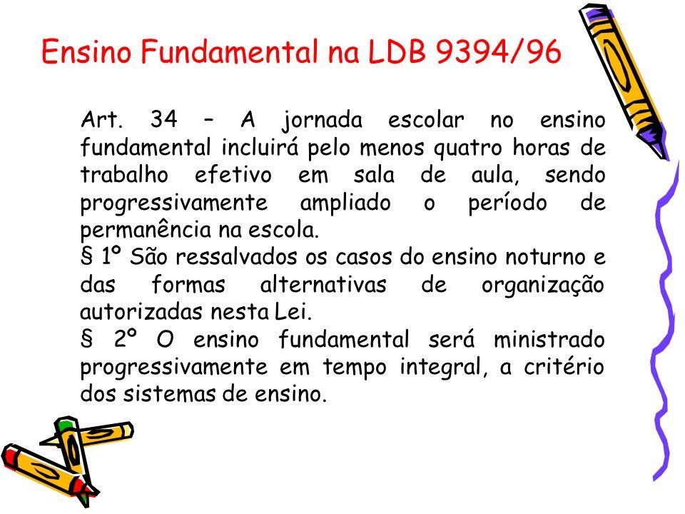 Ensino Fundamental na LDB 9394/96 Art. 34 – A jornada escolar no ensino fundamental incluirá pelo menos quatro horas de trabalho efetivo em sala de au