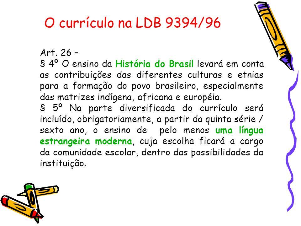 O currículo na LDB 9394/96 Art. 26 – § 4º O ensino da História do Brasil levará em conta as contribuições das diferentes culturas e etnias para a form