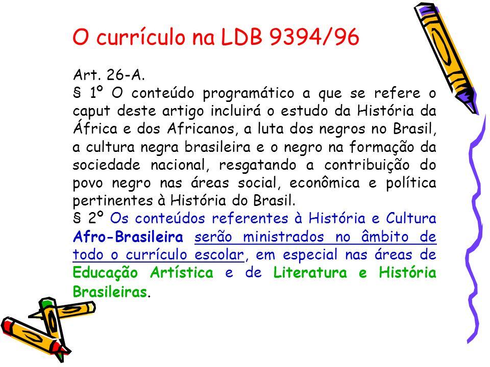 O currículo na LDB 9394/96 Art. 26-A. § 1º O conteúdo programático a que se refere o caput deste artigo incluirá o estudo da História da África e dos
