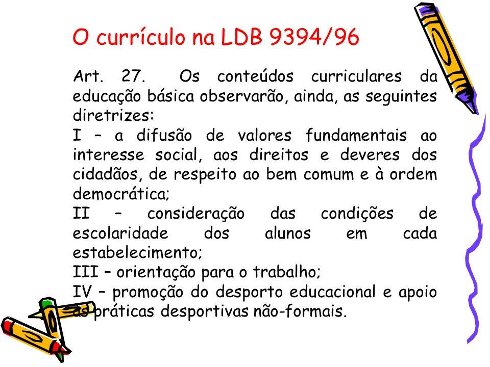 O currículo na LDB 9394/96 Art. 27. Os conteúdos curriculares da educação básica observarão, ainda, as seguintes diretrizes: I – a difusão de valores