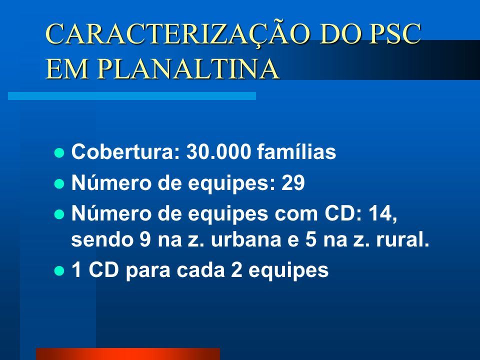 CARACTERIZAÇÃO DO PSC EM PLANALTINA Cobertura: 30.000 famílias Número de equipes: 29 Número de equipes com CD: 14, sendo 9 na z. urbana e 5 na z. rura