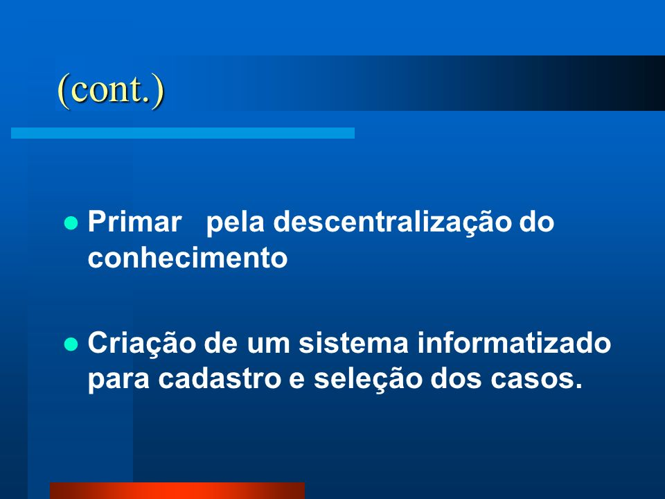 (cont.) Primar pela descentralização do conhecimento Criação de um sistema informatizado para cadastro e seleção dos casos.