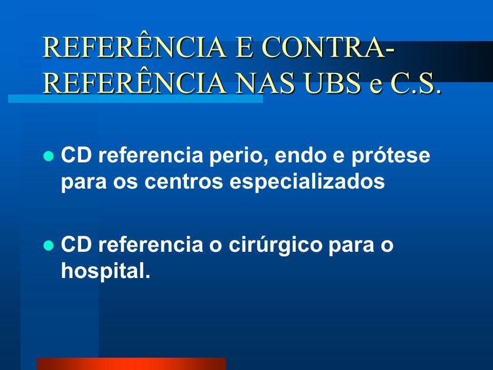 REFERÊNCIA E CONTRA- REFERÊNCIA NAS UBS e C.S. CD referencia perio, endo e prótese para os centros especializados CD referencia o cirúrgico para o hos
