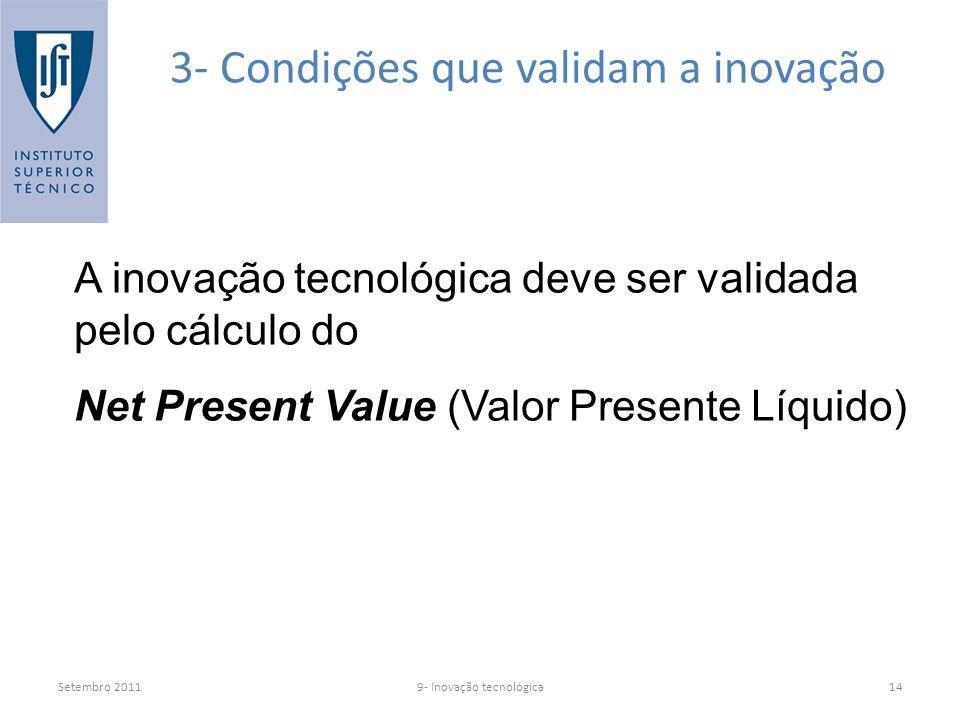 Setembro 20119- Inovação tecnológica14 3- Condições que validam a inovação A inovação tecnológica deve ser validada pelo cálculo do Net Present Value (Valor Presente Líquido)