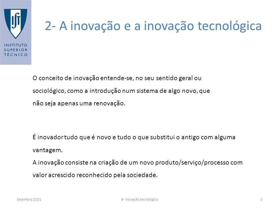 Setembro 20119- Inovação tecnológica5 2- A inovação e a inovação tecnológica O conceito de inovação entende-se, no seu sentido geral ou sociológico, como a introdução num sistema de algo novo, que não seja apenas uma renovação.