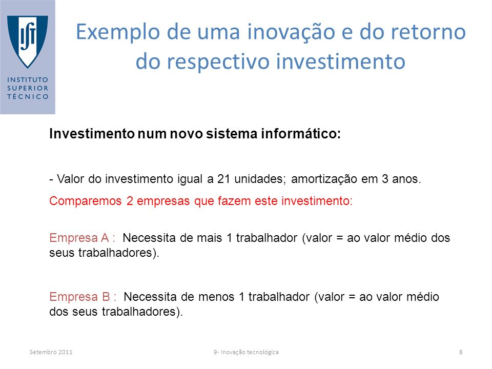 Setembro 20119- Inovação tecnológica8 Exemplo de uma inovação e do retorno do respectivo investimento Investimento num novo sistema informático: - Valor do investimento igual a 21 unidades; amortização em 3 anos.