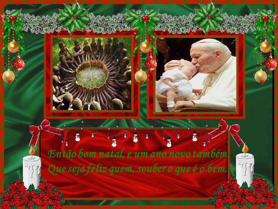 E então é natal, a festa cristã. Do velho e do novo, o amor como um todo