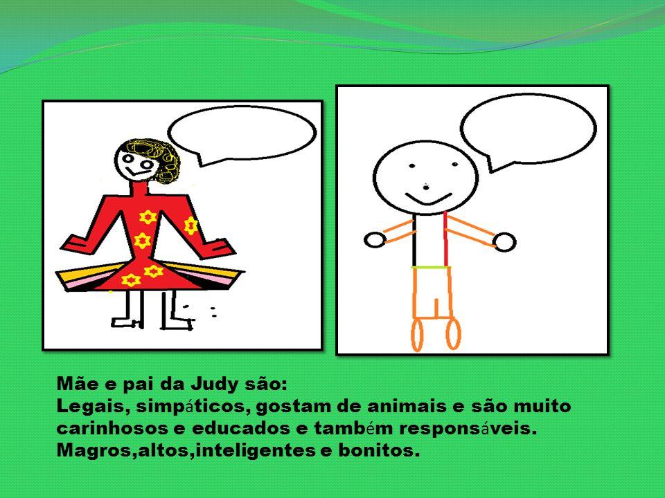 Mãe e pai da Judy são: Legais, simp á ticos, gostam de animais e são muito carinhosos e educados e tamb é m respons á veis.